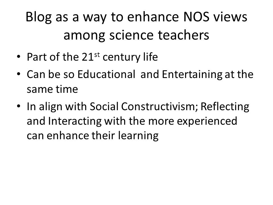 Blog as a way to enhance NOS views among science teachers Part of the 21 st century life Can be so Educational and Entertaining at the same time In al
