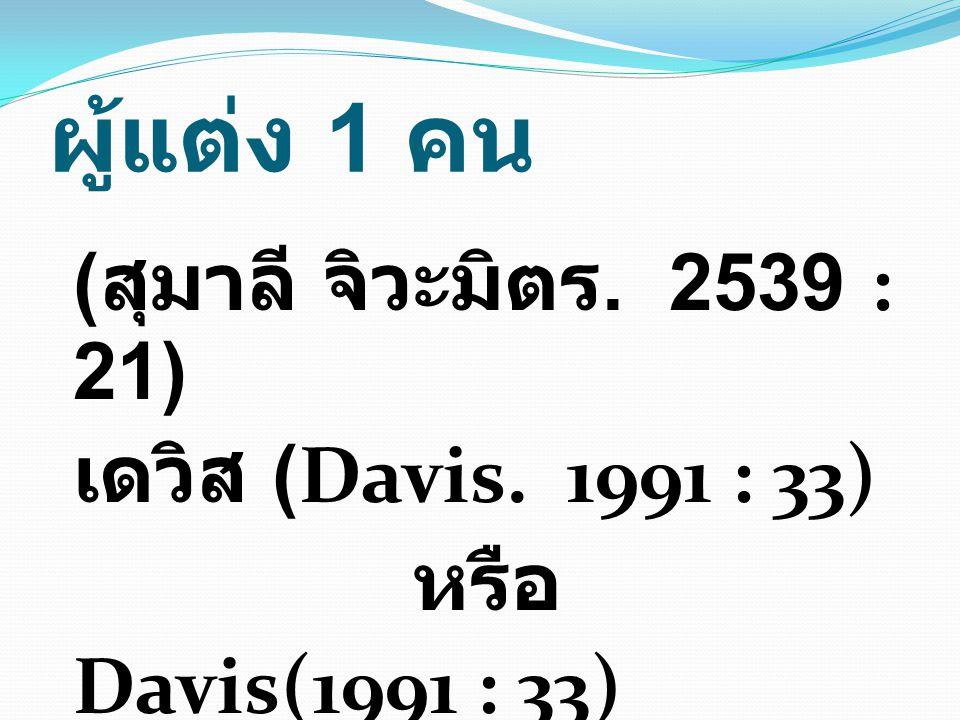 ผู้แต่ง 1 คน ( สุมาลี จิวะมิตร. 2539 : 21) เดวิส (Davis. 1991 : 33) หรือ Davis(1991 : 33)