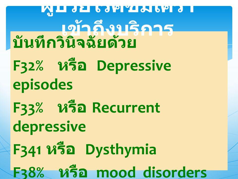 บันทึกวินิจฉัยด้วย F32% หรือ Depressive episodes F33% หรือ Recurrent depressive F341 หรือ Dysthymia F38% หรือ mood disorders F39% ผู้ป่วยโรคซึมเศร้า เ
