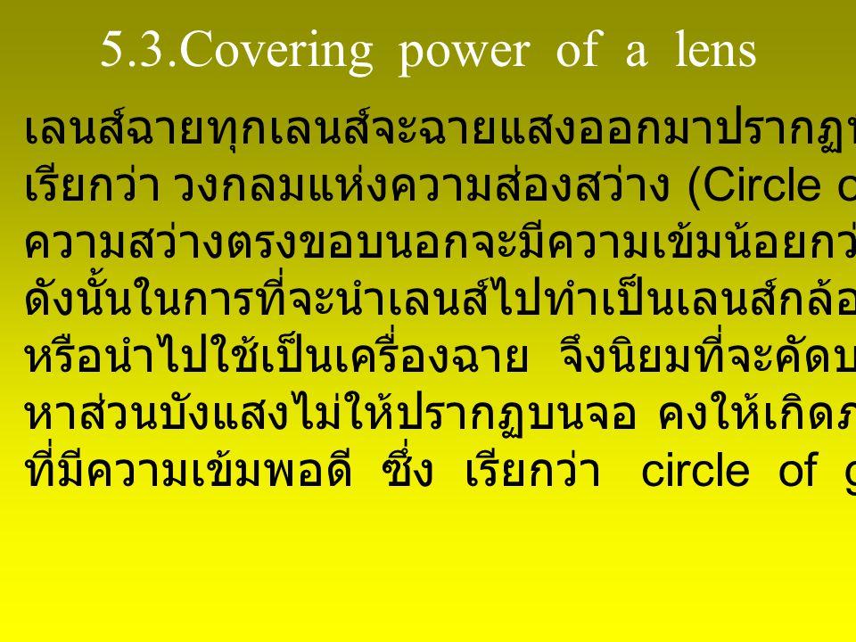 5.3.Covering power of a lens เลนส์ฉายทุกเลนส์จะฉายแสงออกมาปรากฏที่จอเป็นรูปวงกลม เรียกว่า วงกลมแห่งความส่องสว่าง (Circle of illumination) ความสว่างตรงขอบนอกจะมีความเข้มน้อยกว่าบริเวณตรงกลาง ดังนั้นในการที่จะนำเลนส์ไปทำเป็นเลนส์กล้องถ่ายรูป หรือนำไปใช้เป็นเครื่องฉาย จึงนิยมที่จะคัดบริเวณขอบออกโดย หาส่วนบังแสงไม่ให้ปรากฏบนจอ คงให้เกิดภาพเฉพาะบริเวณ ที่มีความเข้มพอดี ซึ่ง เรียกว่า circle of good definition