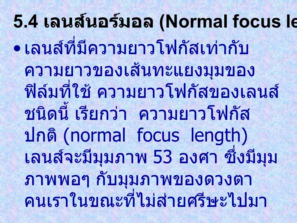 เลนส์ที่มีความยาวโฟกัสเท่ากับ ความยาวของเส้นทะแยงมุมของ ฟิล์มที่ใช้ ความยาวโฟกัสของเลนส์ ชนิดนี้ เรียกว่า ความยาวโฟกัส ปกติ (normal focus length) เลนส์จะมีมุมภาพ 53 องศา ซึ่งมีมุม ภาพพอๆ กับมุมภาพของดวงตา คนเราในขณะที่ไม่ส่ายศรีษะไปมา 5.4 เลนส์นอร์มอล (Normal focus lens)