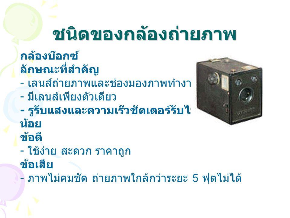 ชนิดของกล้องถ่ายภาพ กล้องบ๊อกซ์ ลักษณะที่สำคัญ - เลนส์ถ่ายภาพและช่องมองภาพทำงานแยกกัน - มีเลนส์เพียงตัวเดียว - รูรับแสงและความเร๊วชัตเตอร์รับไม่ได้หรื
