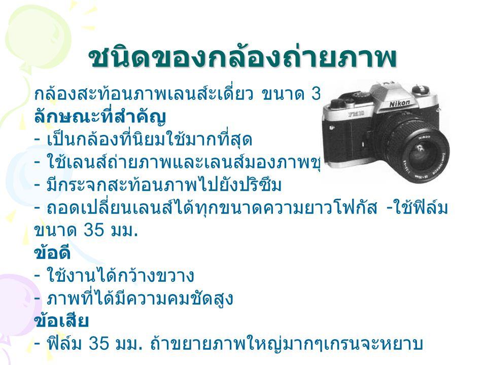 ชนิดของกล้องถ่ายภาพ กล้องสะท้อนภาพเลนส์ะเดี่ยว ขนาด 35 มม. ลักษณะที่สำคัญ - เป็นกล้องที่นิยมใช้มากที่สุด - ใช้เลนส์ถ่ายภาพและเลนส์มองภาพชุดเดียวกัน -