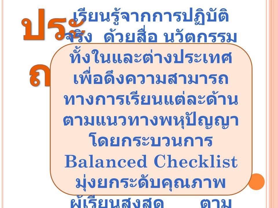 เรียนรู้จากการปฏิบัติ จริง ด้วยสื่อ นวัตกรรม ทั้งในและต่างประเทศ เพื่อดึงความสามารถ ทางการเรียนแต่ละด้าน ตามแนวทางพหุปัญญา โดยกระบวนการ Balanced Checklist มุ่งยกระดับคุณภาพ ผู้เรียนสูงสุด ตาม ศักยภาพรายบุคคล