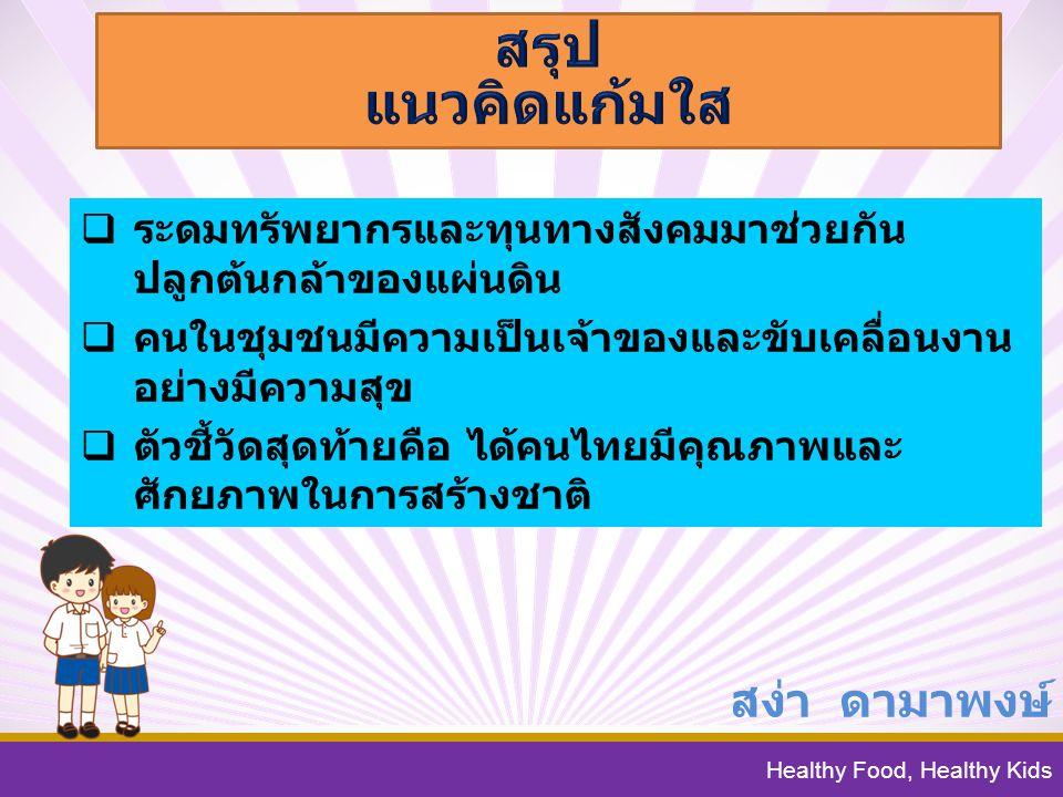 Healthy Food, Healthy Kids สง่า ดามาพงษ์  ระดมทรัพยากรและทุนทางสังคมมาช่วยกัน ปลูกต้นกล้าของแผ่นดิน  คนในชุมชนมีความเป็นเจ้าของและขับเคลื่อนงาน อย่างมีความสุข  ตัวชี้วัดสุดท้ายคือ ได้คนไทยมีคุณภาพและ ศักยภาพในการสร้างชาติ