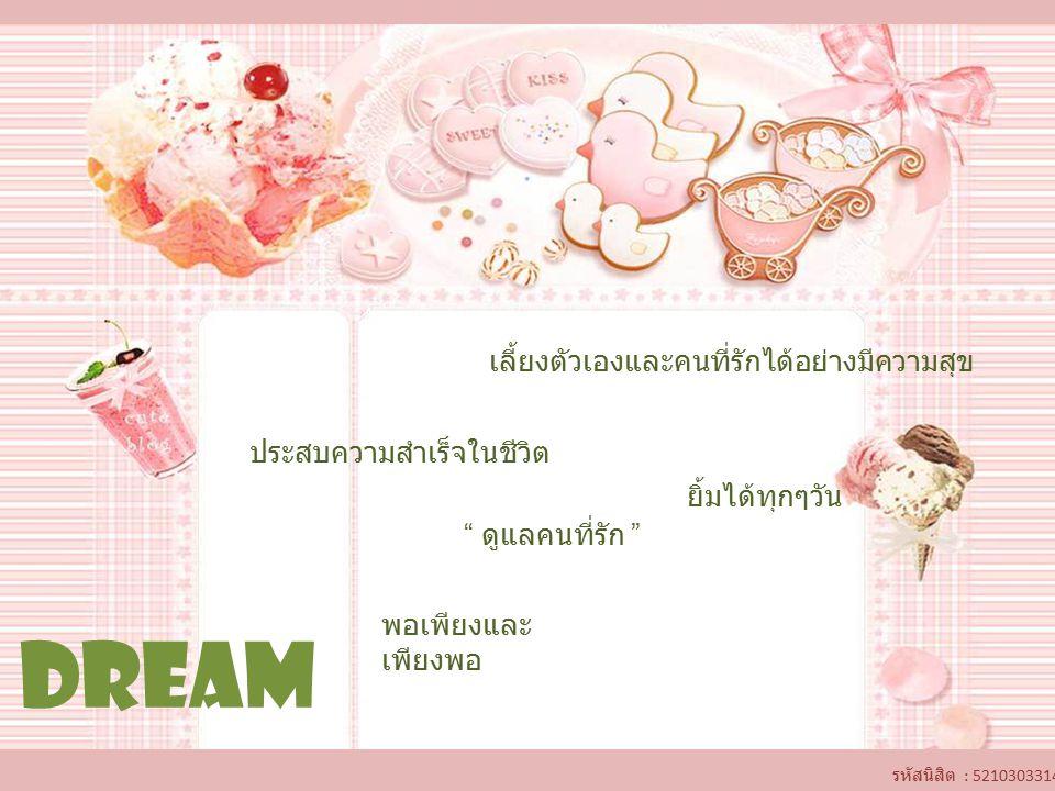 DREAM ประสบความสำเร็จในชีวิต เลี้ยงตัวเองและคนที่รักได้อย่างมีความสุข พอเพียงและ เพียงพอ ยิ้มได้ทุกๆวัน ดูแลคนที่รัก รหัสนิสิต : 5210303314