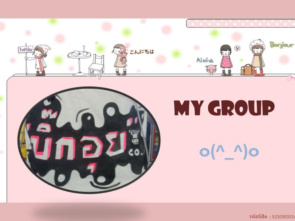 MY GROUP ๐ (^_^) ๐ รหัสนิสิต : 5210303314