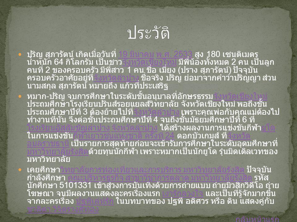 ปริญ สุภารัตน์ เกิดเมื่อวันที่ 19 มีนาคม พ. ศ. 2533 สูง 180 เซนติเมตร น้ำหนัก 64 กิโลกรัม เป็นชาวจังหวัดเชียงใหม่ มีพี่น้องทั้งหมด 2 คน เป็นลูก คนที่