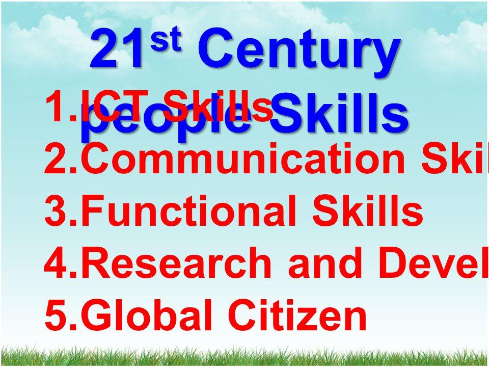21 st Century people Skills 1.ICT Skills 2.Communication Skills 3.Functional Skills 4.Research and Development 5.Global Citizen