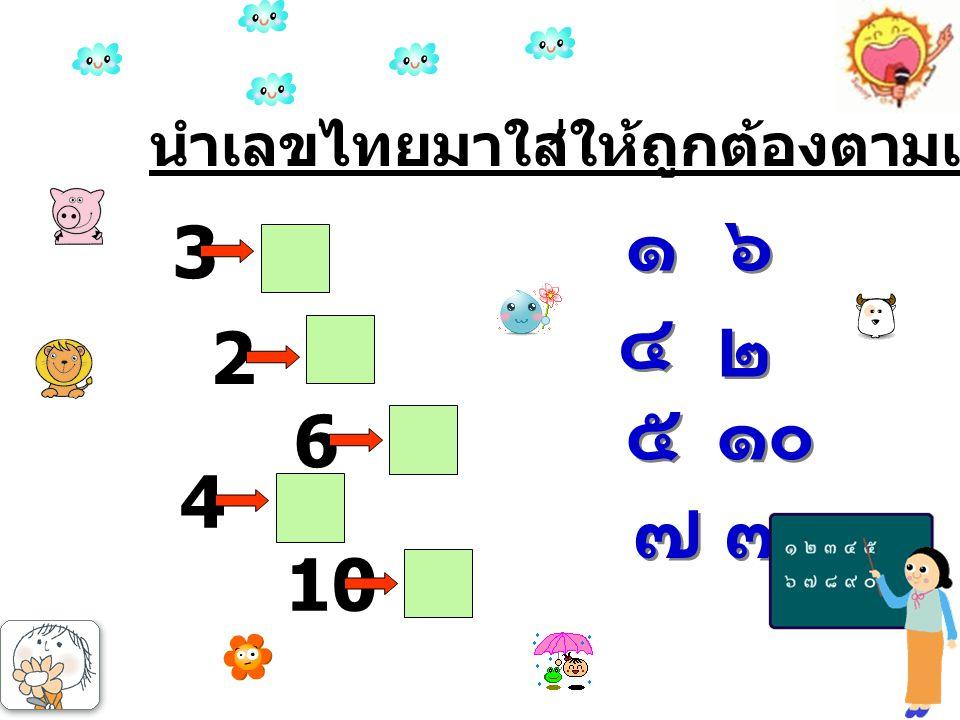 นำเลขไทยมาใส่ให้ถูกต้องตามเลขที่กำหนด 2 6 4 10 3 ๑๐ ๔ ๔ ๖ ๖ ๒ ๒ ๕ ๕ ๑ ๑ ๓ ๓ ๗ ๗