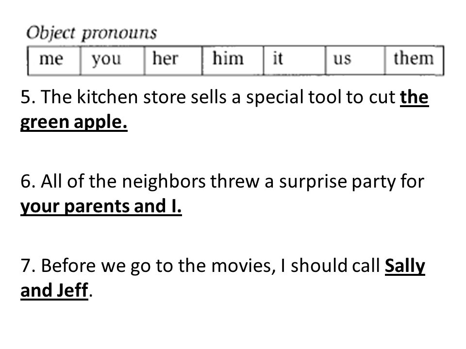 5. The kitchen store sells a special tool to cut the green apple. 6. All of the neighbors threw a surprise party for your parents and I. 7. Before we