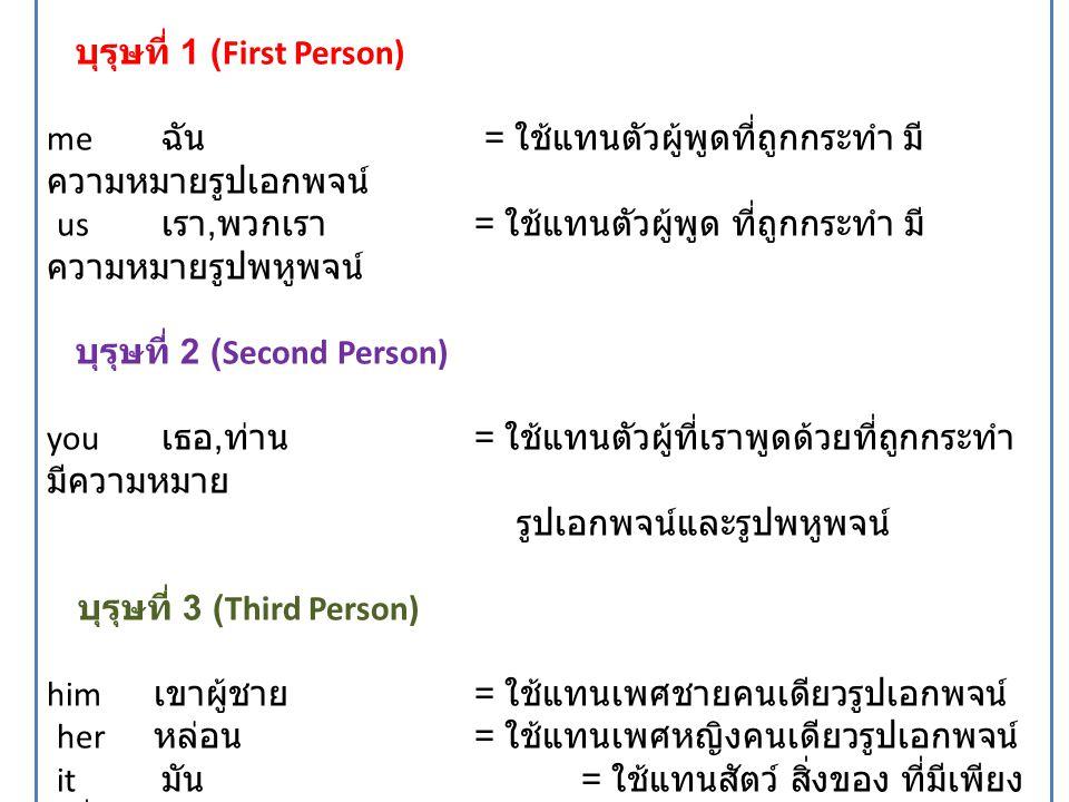 บุรุษที่ 1 (First Person) me ฉัน = ใช้แทนตัวผู้พูดที่ถูกกระทำ มี ความหมายรูปเอกพจน์ us เรา, พวกเรา = ใช้แทนตัวผู้พูด ที่ถูกกระทำ มี ความหมายรูปพหูพจน์ บุรุษที่ 2 (Second Person) you เธอ, ท่าน = ใช้แทนตัวผู้ที่เราพูดด้วยที่ถูกกระทำ มีความหมาย รูปเอกพจน์และรูปพหูพจน์ บุรุษที่ 3 (Third Person) him เขาผู้ชาย = ใช้แทนเพศชายคนเดียวรูปเอกพจน์ her หล่อน = ใช้แทนเพศหญิงคนเดียวรูปเอกพจน์ it มัน = ใช้แทนสัตว์ สิ่งของ ที่มีเพียง หนึ่งเดียวรูปเอกพจน์ them เขา / มันทั้งหลาย = ใช้แทนได้ทั้งคน สัตว์ สิ่งของ ที่มีตั้งแต่ 2 ขึ้นไป รูปพหูพจน์
