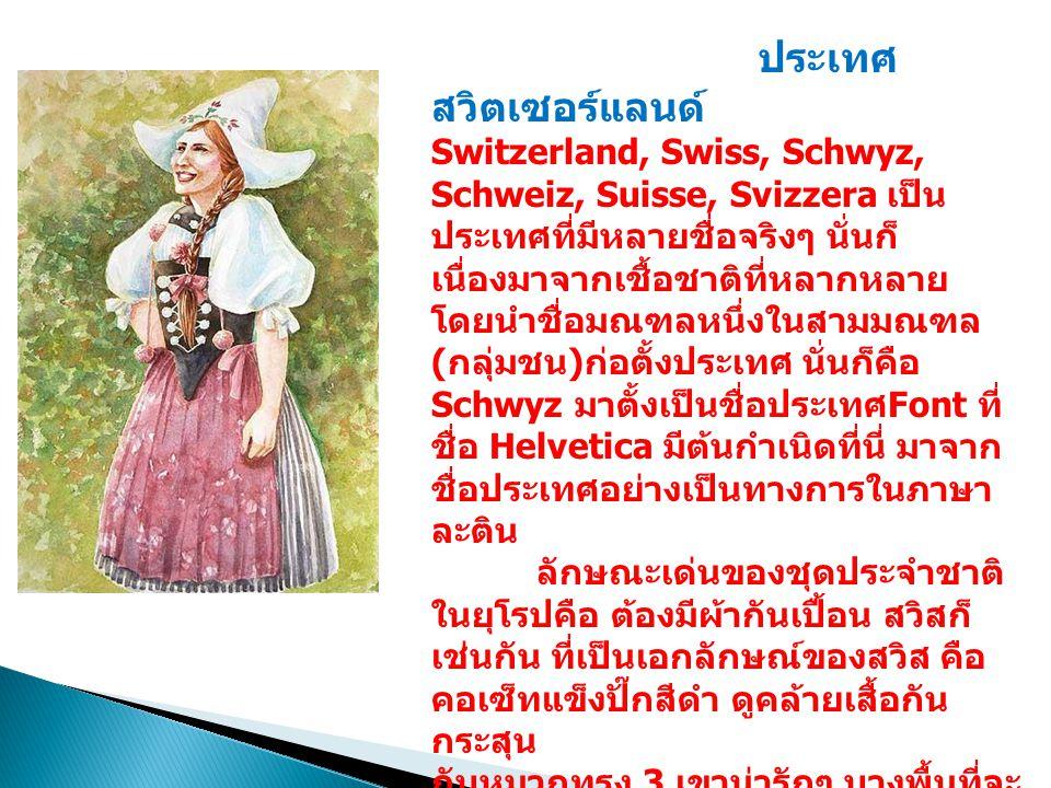 ประเทศ สวิตเซอร์แลนด์ Switzerland, Swiss, Schwyz, Schweiz, Suisse, Svizzera เป็น ประเทศที่มีหลายชื่อจริงๆ นั่นก็ เนื่องมาจากเชื้อชาติที่หลากหลาย โดยนำชื่อมณฑลหนึ่งในสามมณฑล ( กลุ่มชน ) ก่อตั้งประเทศ นั่นก็คือ Schwyz มาตั้งเป็นชื่อประเทศ Font ที่ ชื่อ Helvetica มีต้นกำเนิดที่นี่ มาจาก ชื่อประเทศอย่างเป็นทางการในภาษา ละติน ลักษณะเด่นของชุดประจำชาติ ในยุโรปคือ ต้องมีผ้ากันเปื้อน สวิสก็ เช่นกัน ที่เป็นเอกลักษณ์ของสวิส คือ คอเซ็ทแข็งปั๊กสีดำ ดูคล้ายเสื้อกัน กระสุน กับหมวกทรง 3 เขาน่ารักๆ บางพื้นที่จะ ใส่เป็นหมวกทรงฝรั่งเศสธรรมดา ที่สำคัญบรรดาชุดเหมด (maid) ที่ฮิตๆ กันนั้น มีที่มาจากชุดประจำชาติสวิส นี่เอง ผู้คนมักแต่งกายด้วยชุดประจำชาติใน วันชาติ คือ วันที่ 1 สิงหาคม มาเดิน พาเหรดกัน