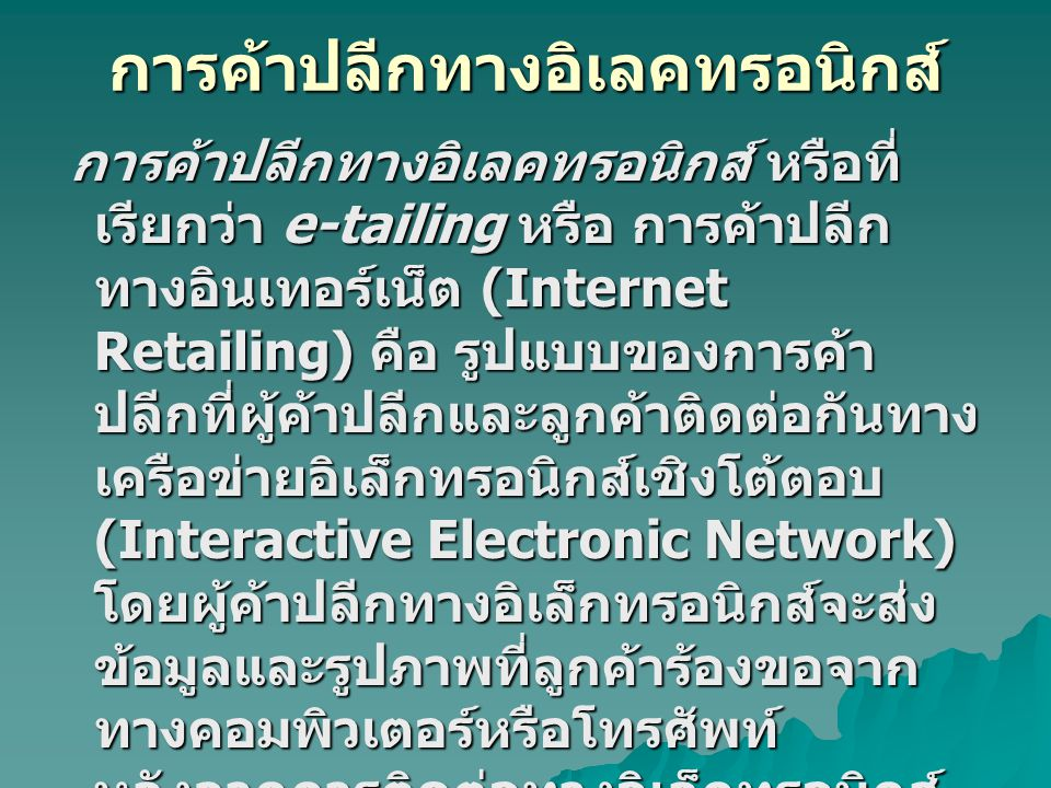 การค้าปลีกทางอิเลคทรอนิกส์ การค้าปลีกทางอิเลคทรอนิกส์ หรือที่ เรียกว่า e-tailing หรือ การค้าปลีก ทางอินเทอร์เน็ต (Internet Retailing) คือ รูปแบบของการ