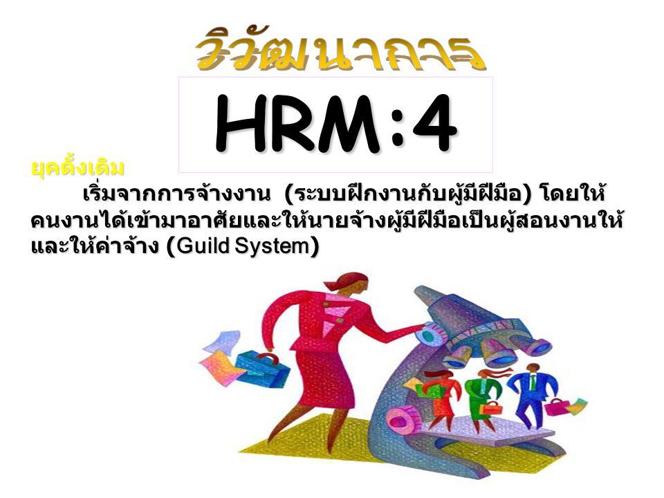 ยุคดั้งเดิม เริ่มจากการจ้างงาน (ระบบฝึกงานกับผู้มีฝีมือ) โดยให้ คนงานได้เข้ามาอาศัยและให้นายจ้างผู้มีฝีมือเป็นผู้สอนงานให้ และให้ค่าจ้าง (Guild System) เริ่มจากการจ้างงาน (ระบบฝึกงานกับผู้มีฝีมือ) โดยให้ คนงานได้เข้ามาอาศัยและให้นายจ้างผู้มีฝีมือเป็นผู้สอนงานให้ และให้ค่าจ้าง (Guild System) HRM:4