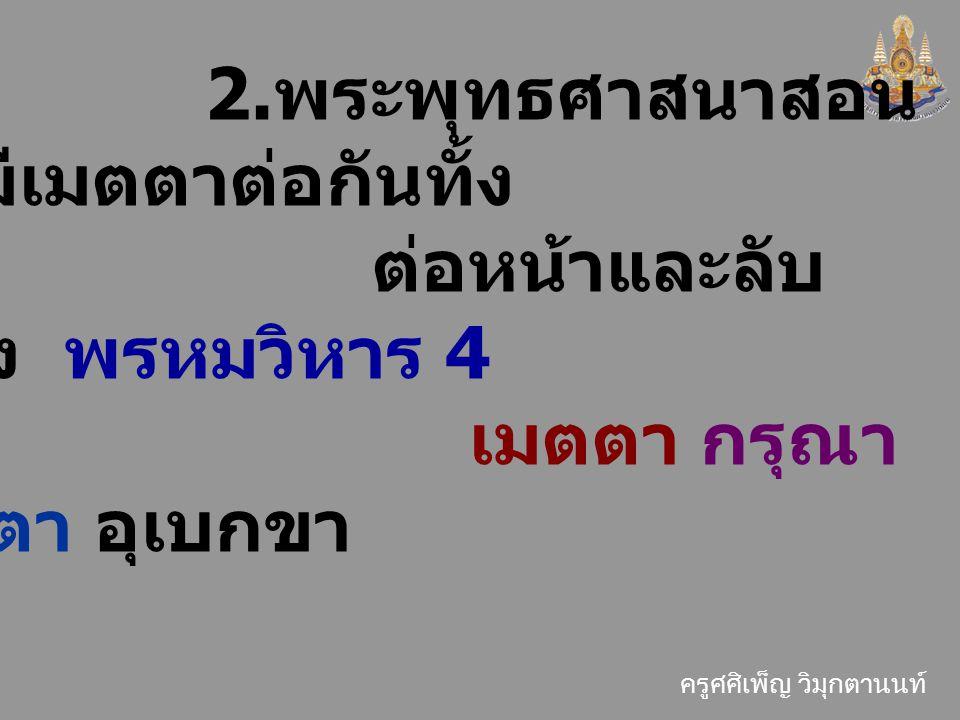 ครูศศิเพ็ญ วิมุกตานนท์ 2. พระพุทธศาสนาสอน ให้มีเมตตาต่อกันทั้ง ต่อหน้าและลับ หลัง พรหมวิหาร 4 เมตตา กรุณา มุทิตา อุเบกขา