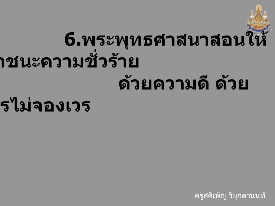 ครูศศิเพ็ญ วิมุกตานนท์ 6. พระพุทธศาสนาสอนให้ เอาชนะความชั่วร้าย ด้วยความดี ด้วย การไม่จองเวร