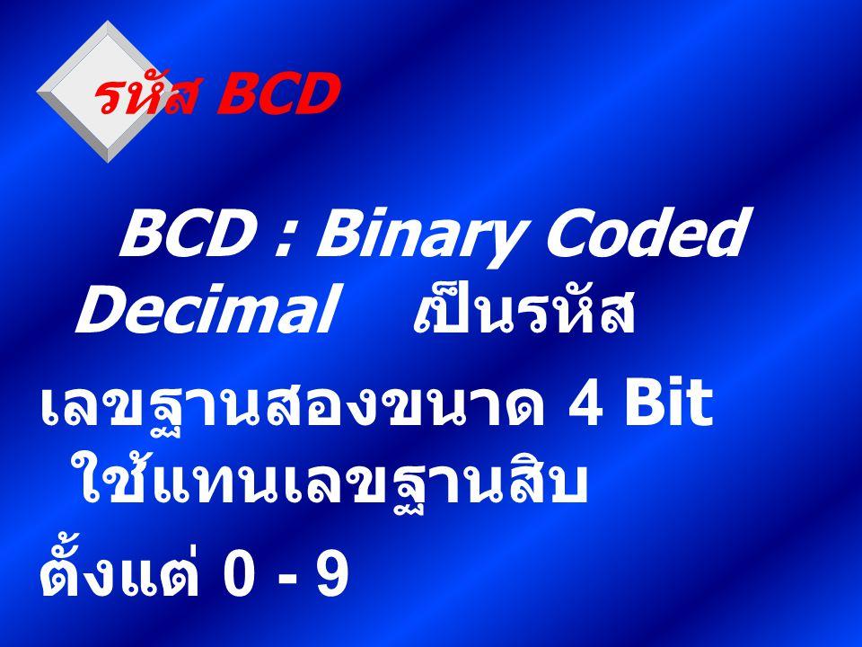 BCD : Binary Coded Decimal เป็นรหัส เลขฐานสองขนาด 4 Bit ใช้แทนเลขฐานสิบ ตั้งแต่ 0 - 9 รหัส BCD