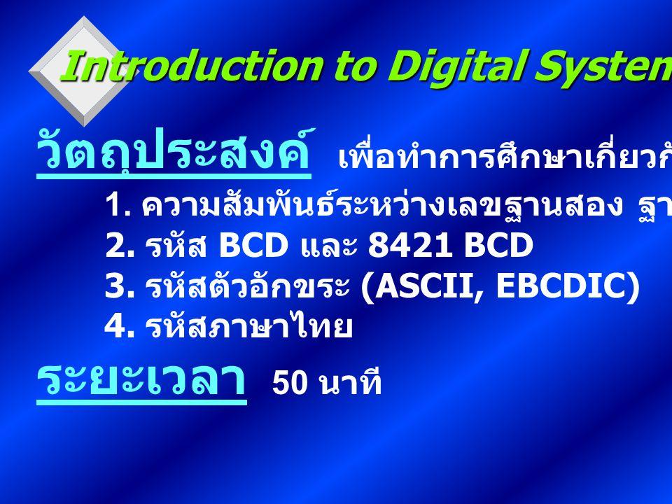 วัตถุประสงค์ เพื่อทำการศึกษาเกี่ยวกับ 1. ความสัมพันธ์ระหว่างเลขฐานสอง ฐานแปด ฐานสิบหก 2. รหัส BCD และ 8421 BCD 3. รหัสตัวอักขระ (ASCII, EBCDIC) 4. รหั