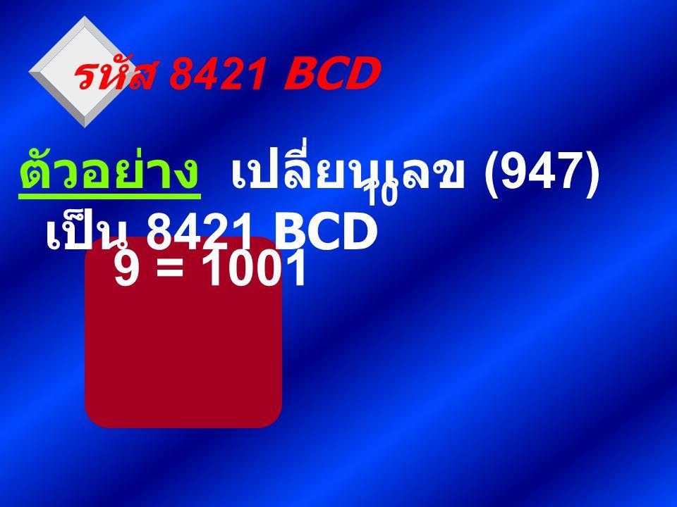 9 = 1001 รหัส 8421 BCD ตัวอย่าง เปลี่ยนเลข (947) เป็น 8421 BCD 10