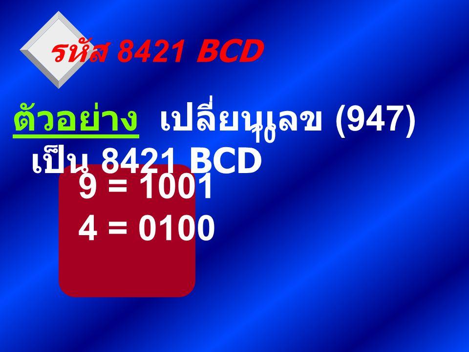 9 = 1001 4 = 0100 รหัส 8421 BCD ตัวอย่าง เปลี่ยนเลข (947) เป็น 8421 BCD 10