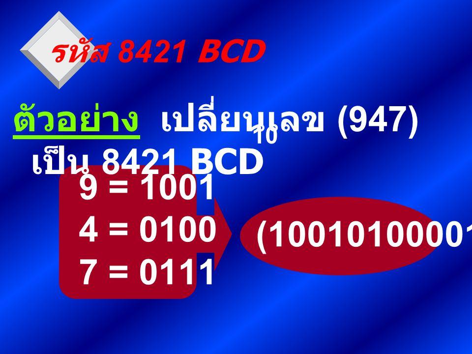 (1001010000111) 9 = 1001 4 = 0100 7 = 0111 รหัส 8421 BCD ตัวอย่าง เปลี่ยนเลข (947) เป็น 8421 BCD 10
