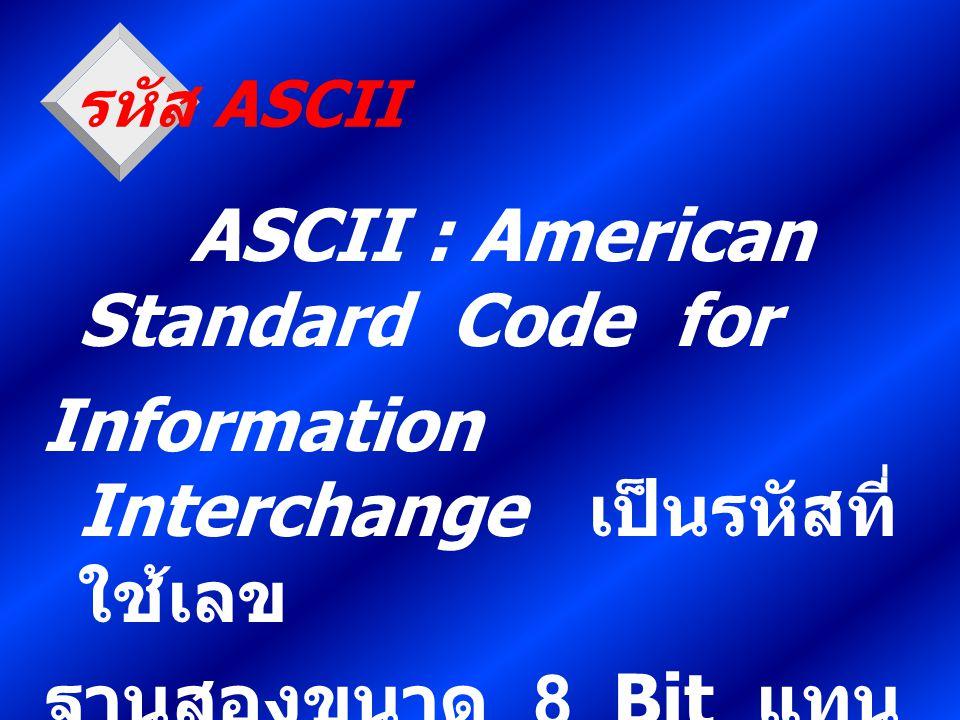 รหัส ASCII ASCII : American Standard Code for Information Interchange เป็นรหัสที่ ใช้เลข ฐานสองขนาด 8 Bit แทน ตัวอักขระ 1 ตัว จะนิยมใช้ในระบบสื่อสาร โ