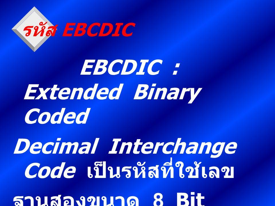 รหัส EBCDIC EBCDIC : Extended Binary Coded Decimal Interchange Code เป็นรหัสที่ใช้เลข ฐานสองขนาด 8 Bit แทนตัวอักขระ 1 ตัว พัฒนาขึ้นโดยบริษัท IBM