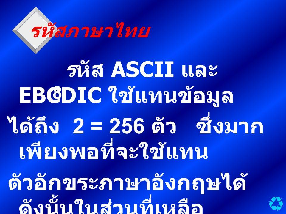รหัสภาษาไทย รหัส ASCII และ EBCDIC ใช้แทนข้อมูล ได้ถึง 2 = 256 ตัว ซึ่งมาก เพียงพอที่จะใช้แทน ตัวอักขระภาษาอังกฤษได้ ดังนั้นในส่วนที่เหลือ จึงนำมาใช้แท