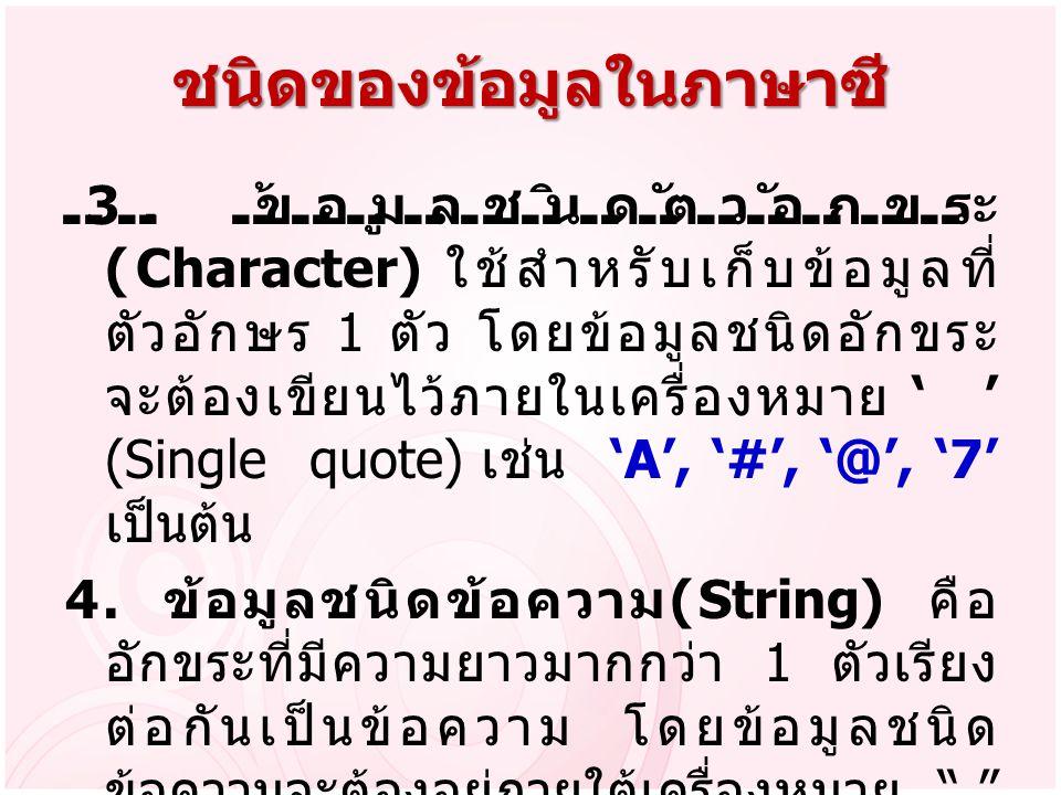ชนิดของข้อมูลในภาษาซี 3. ข้อมูลชนิดตัวอักขระ (Character) ใช้สำหรับเก็บข้อมูลที่ ตัวอักษร 1 ตัว โดยข้อมูลชนิดอักขระ จะต้องเขียนไว้ภายในเครื่องหมาย ' '