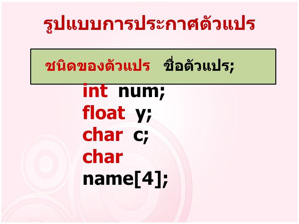 รูปแบบการประกาศตัวแปร ชนิดของตัวแปร ชื่อตัวแปร ; int num; float y; char c; char name[4];