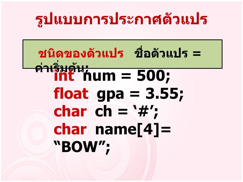 """รูปแบบการประกาศตัวแปร ชนิดของตัวแปร ชื่อตัวแปร = ค่าเริ่มต้น ; int num = 500; float gpa = 3.55; char ch = '#'; char name[4]= """"BOW"""";"""