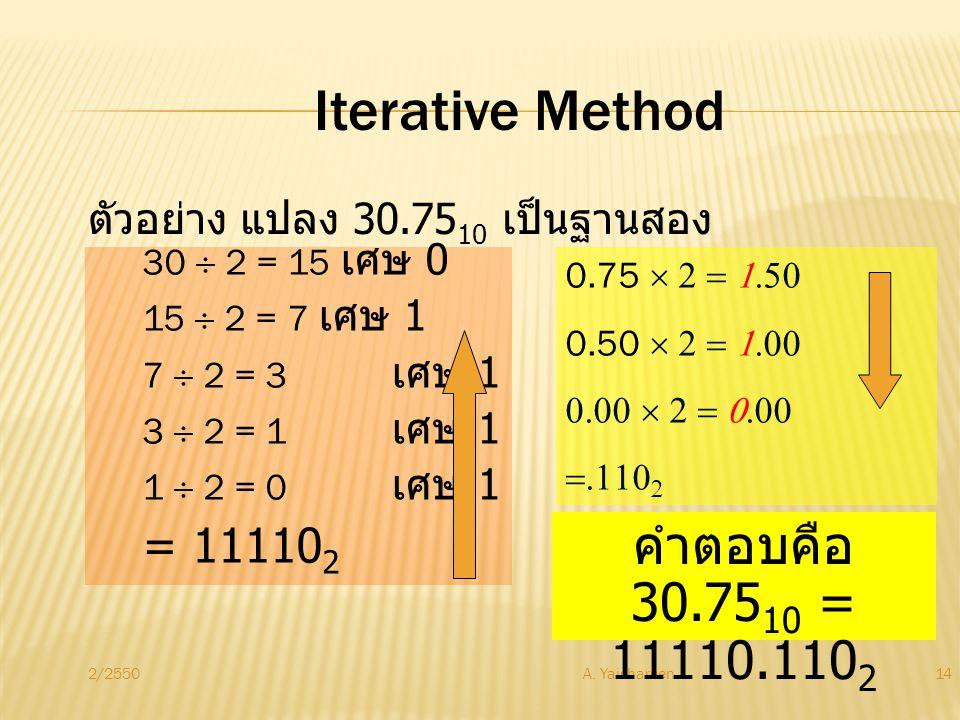 2/2550A. Yaicharoen14 Iterative Method ตัวอย่าง แปลง 30.75 10 เป็นฐานสอง 30  2 = 15 เศษ 0 15  2 = 7 เศษ 1 7  2 = 3 เศษ 1 3  2 = 1 เศษ 1 1  2 = 0