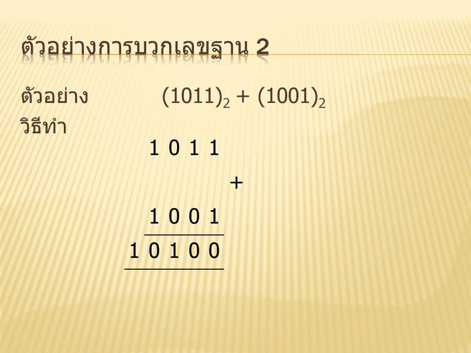 ตัวอย่าง (1011) 2 + (1001) 2 วิธีทำ 1011 + 1001 10100