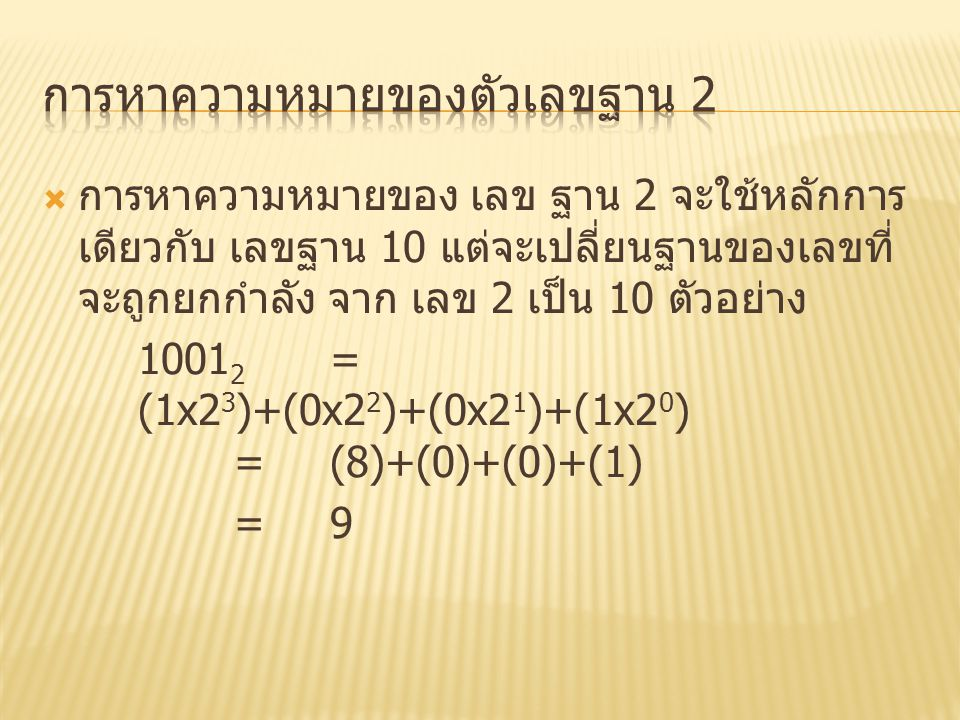  การหาความหมายของ เลข ฐาน 2 จะใช้หลักการ เดียวกับ เลขฐาน 10 แต่จะเปลี่ยนฐานของเลขที่ จะถูกยกกำลัง จาก เลข 2 เป็น 10 ตัวอย่าง 1001 2 = (1x2 3 )+(0x2 2
