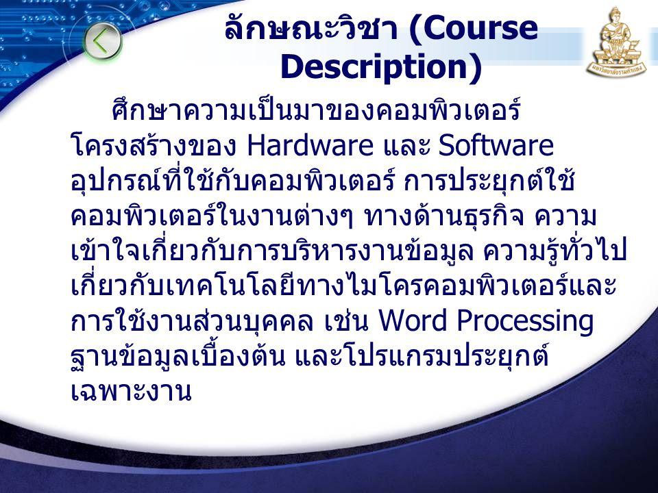 ลักษณะวิชา (Course Description) ศึกษาความเป็นมาของคอมพิวเตอร์ โครงสร้างของ Hardware และ Software อุปกรณ์ที่ใช้กับคอมพิวเตอร์ การประยุกต์ใช้ คอมพิวเตอร