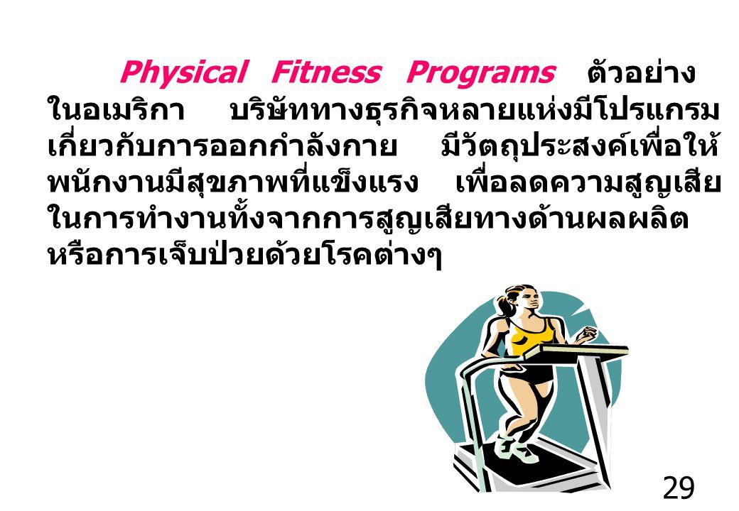 29 Physical Fitness Programs ตัวอย่าง ในอเมริกา บริษัททางธุรกิจหลายแห่งมีโปรแกรม เกี่ยวกับการออกกำลังกาย มีวัตถุประสงค์เพื่อให้ พนักงานมีสุขภาพที่แข็งแรง เพื่อลดความสูญเสีย ในการทำงานทั้งจากการสูญเสียทางด้านผลผลิต หรือการเจ็บป่วยด้วยโรคต่างๆ