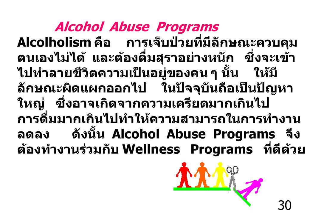 30 Alcohol Abuse Programs Alcolholism คือ การเจ็บป่วยที่มีลักษณะควบคุม ตนเองไม่ได้ และต้องดื่มสุราอย่างหนัก ซึ่งจะเข้า ไปทำลายชีวิตความเป็นอยู่ของคน ๆ นั้น ให้มี ลักษณะผิดแผกออกไป ในปัจจุบันถือเป็นปัญหา ใหญ่ ซึ่งอาจเกิดจากความเครียดมากเกินไป การดื่มมากเกินไปทำให้ความสามารถในการทำงาน ลดลง ดังนั้น Alcohol Abuse Programs จึง ต้องทำงานร่วมกับ Wellness Programs ที่ดีด้วย