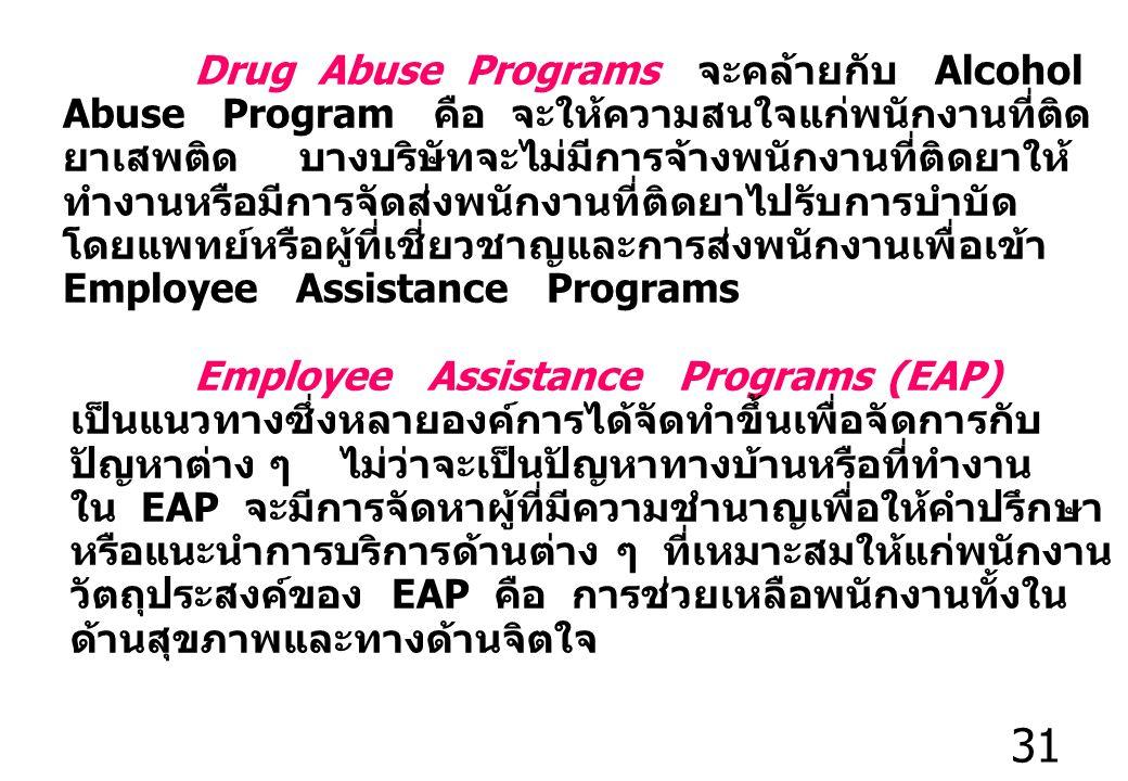 31 Drug Abuse Programs จะคล้ายกับ Alcohol Abuse Program คือ จะให้ความสนใจแก่พนักงานที่ติด ยาเสพติด บางบริษัทจะไม่มีการจ้างพนักงานที่ติดยาให้ ทำงานหรือมีการจัดส่งพนักงานที่ติดยาไปรับการบำบัด โดยแพทย์หรือผู้ที่เชี่ยวชาญและการส่งพนักงานเพื่อเข้า Employee Assistance Programs Employee Assistance Programs (EAP) เป็นแนวทางซึ่งหลายองค์การได้จัดทำขึ้นเพื่อจัดการกับ ปัญหาต่าง ๆ ไม่ว่าจะเป็นปัญหาทางบ้านหรือที่ทำงาน ใน EAP จะมีการจัดหาผู้ที่มีความชำนาญเพื่อให้คำปรึกษา หรือแนะนำการบริการด้านต่าง ๆ ที่เหมาะสมให้แก่พนักงาน วัตถุประสงค์ของ EAP คือ การช่วยเหลือพนักงานทั้งใน ด้านสุขภาพและทางด้านจิตใจ