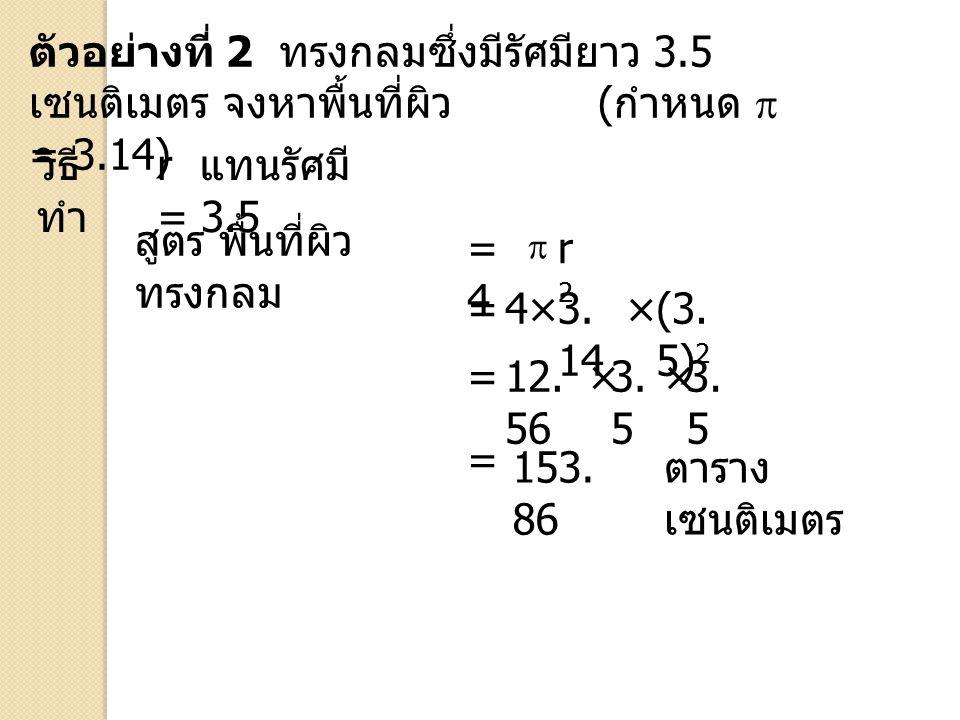 ตัวอย่างที่ 2 ทรงกลมซึ่งมีรัศมียาว 3.5 เซนติเมตร จงหาพื้นที่ผิว ( กำหนด  = 3.14) วิธี ทำ r แทนรัศมี = 3.5 สูตร พื้นที่ผิว ทรงกลม = = = ตาราง เซนติเมต