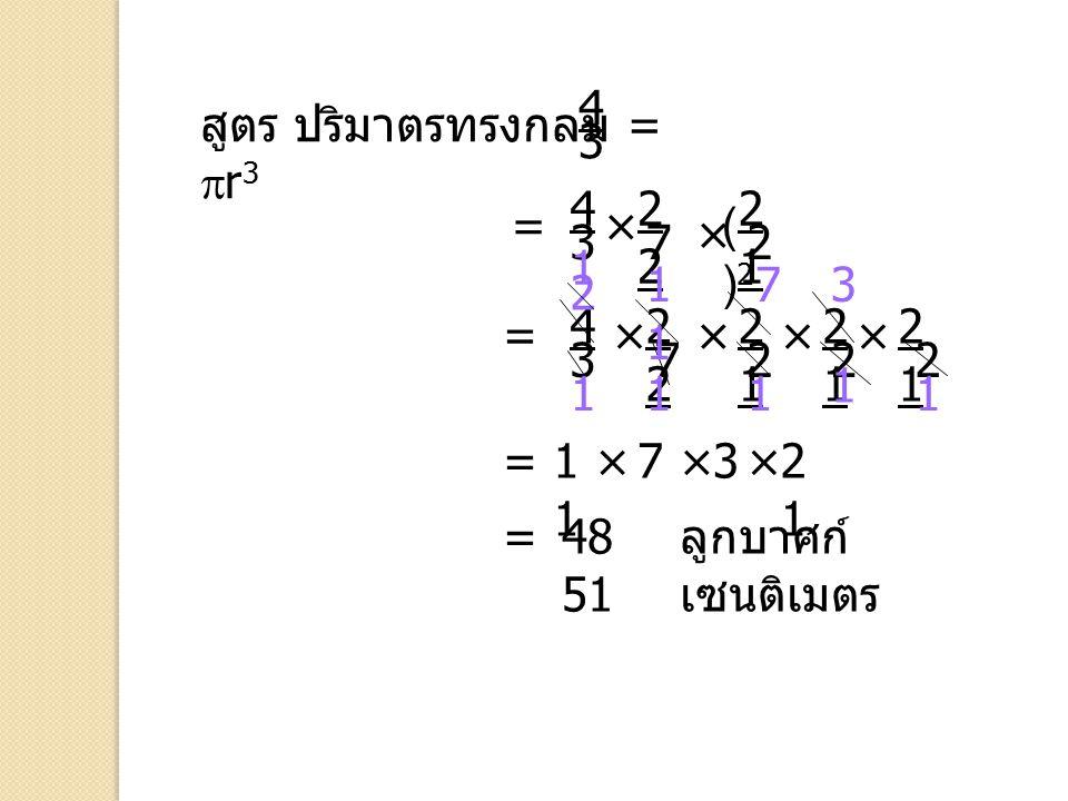 สูตร ปริมาตรทรงกลม =  r 3 4 3 = 4 3 = = 2 1 × × 2 × 2121 2 2 1 2 2 7 × 2 1 2 ()2()2 4 3 × 2 7 × ×3 1 73 11 2 1 1 1 1 × ×71 1 2121 48 51 = ลูกบาศก์ เซ
