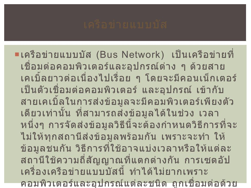  เครือข่ายแบบบัส (Bus Network) เป็นเครือข่ายที่ เชื่อมต่อคอมพิวเตอร์และอุปกรณ์ต่าง ๆ ด้วยสาย เคเบิ้ลยาวต่อเนื่องไปเรื่อย ๆ โดยจะมีคอนเน็กเตอร์ เป็นตั