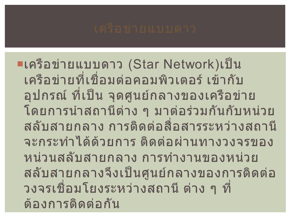  เครือข่ายแบบดาว (Star Network) เป็น เครือข่ายที่เชื่อมต่อคอมพิวเตอร์ เข้ากับ อุปกรณ์ ที่เป็น จุดศูนย์กลางของเครือข่าย โดยการนำสถานีต่าง ๆ มาต่อร่วมก