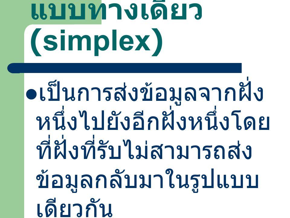 แบบทางเดียว (simplex) เป็นการส่งข้อมูลจากฝั่ง หนึ่งไปยังอีกฝั่งหนึ่งโดย ที่ฝั่งที่รับไม่สามารถส่ง ข้อมูลกลับมาในรูปแบบ เดียวกัน เช่น การกระจายเสียง ขอ