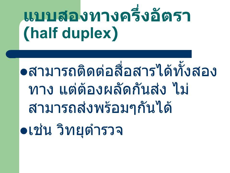แบบสองทางครึ่งอัตรา (half duplex) สามารถติดต่อสื่อสารได้ทั้งสอง ทาง แต่ต้องผลัดกันส่ง ไม่ สามารถส่งพร้อมๆกันได้ เช่น วิทยุตำรวจ