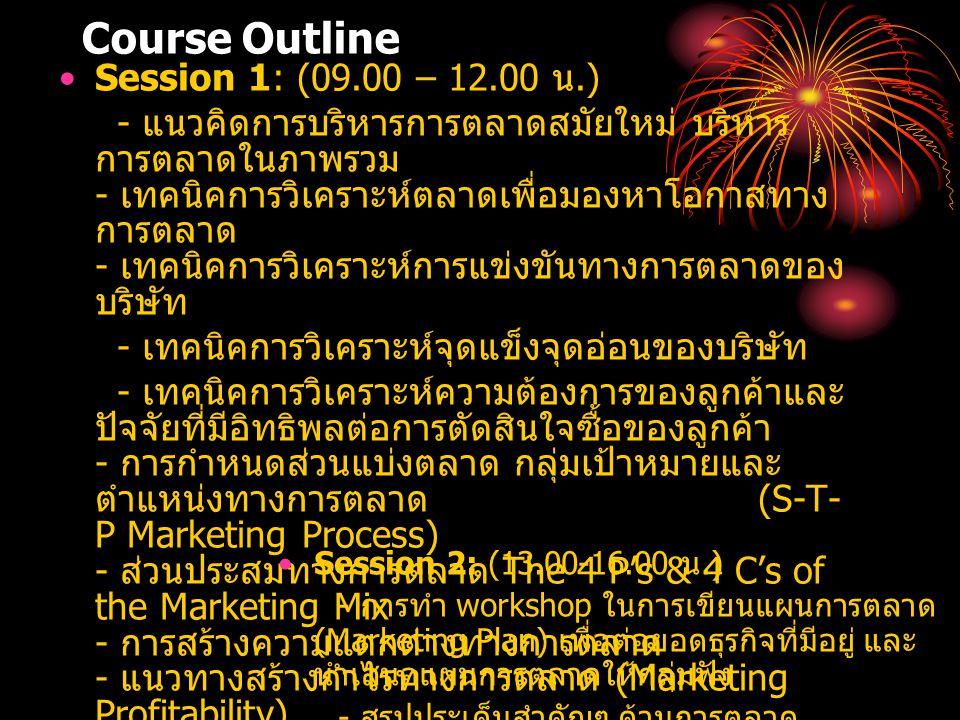 Course Outline Session 1: (09.00 – 12.00 น.) - แนวคิดการบริหารการตลาดสมัยใหม่ บริหาร การตลาดในภาพรวม - เทคนิคการวิเคราะห์ตลาดเพื่อมองหาโอกาสทาง การตลาด - เทคนิคการวิเคราะห์การแข่งขันทางการตลาดของ บริษัท - เทคนิคการวิเคราะห์จุดแข็งจุดอ่อนของบริษัท - เทคนิคการวิเคราะห์ความต้องการของลูกค้าและ ปัจจัยที่มีอิทธิพลต่อการตัดสินใจซื้อของลูกค้า - การกำหนดส่วนแบ่งตลาด กลุ่มเป้าหมายและ ตำแหน่งทางการตลาด (S-T- P Marketing Process) - ส่วนประสมทางการตลาด The 4 P's & 4 C's of the Marketing Mix - การสร้างความแตกต่างทางการตลาด - แนวทางสร้างกำไรทางการตลาด (Marketing Profitability) Session 2: (13.00-16.00 น.) - การทำ workshop ในการเขียนแผนการตลาด (Marketing Plan) เพื่อต่อยอดธุรกิจที่มีอยู่ และ นำเสนอแผนการตลาดให้กลุ่มฟัง - สรุปประเด็นสำคัญๆ ด้านการตลาด