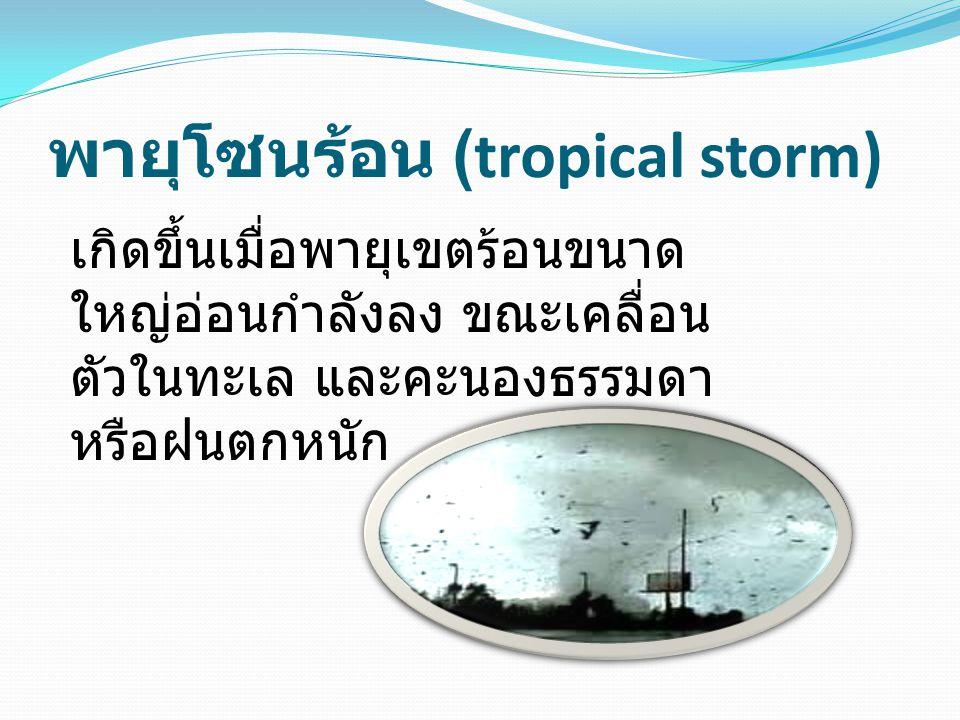 พายุโซนร้อน (tropical storm) เกิดขึ้นเมื่อพายุเขตร้อนขนาด ใหญ่อ่อนกำลังลง ขณะเคลื่อน ตัวในทะเล และคะนองธรรมดา หรือฝนตกหนัก