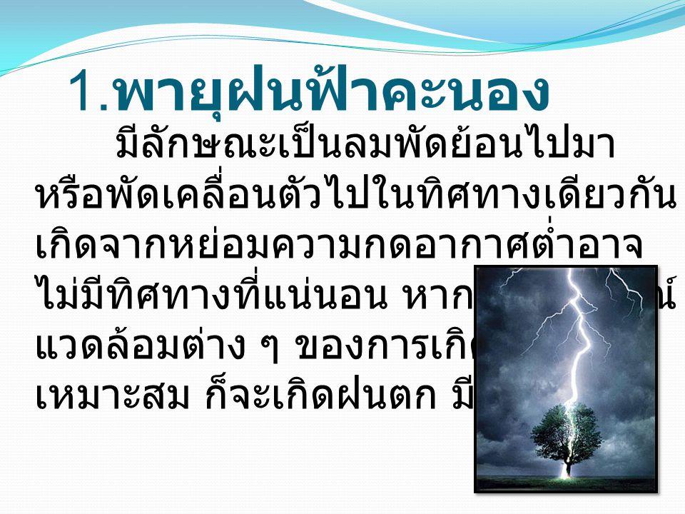 1. พายุฝนฟ้าคะนอง มีลักษณะเป็นลมพัดย้อนไปมา หรือพัดเคลื่อนตัวไปในทิศทางเดียวกัน เกิดจากหย่อมความกดอากาศต่ำอาจ ไม่มีทิศทางที่แน่นอน หากสภาพการณ์ แวดล้อ