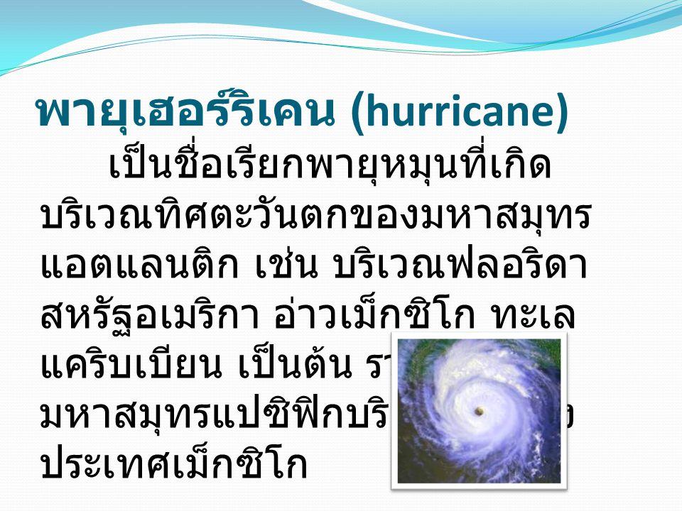 พายุเฮอร์ริเคน (hurricane) เป็นชื่อเรียกพายุหมุนที่เกิด บริเวณทิศตะวันตกของมหาสมุทร แอตแลนติก เช่น บริเวณฟลอริดา สหรัฐอเมริกา อ่าวเม็กซิโก ทะเล แคริบเ