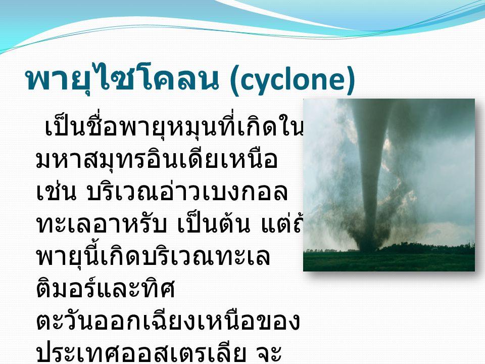 พายุไซโคลน (cyclone) เป็นชื่อพายุหมุนที่เกิดใน มหาสมุทรอินเดียเหนือ เช่น บริเวณอ่าวเบงกอล ทะเลอาหรับ เป็นต้น แต่ถ้า พายุนี้เกิดบริเวณทะเล ติมอร์และทิศ